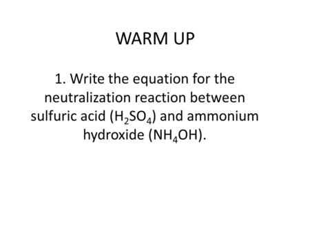 WARM UP 1. Write the equation for the neutralization reaction between sulfuric acid (H 2 SO 4 ) and ammonium hydroxide (NH 4 OH).