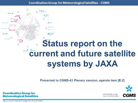 Agency, version?, Date 2014? [update filed in the slide master] Coordination Group for Meteorological Satellites - CGMS Add CGMS agency logo here (in the.