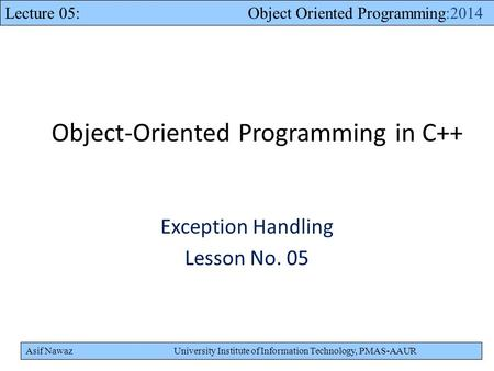 Asif Nawaz University Institute of Information Technology, PMAS-AAUR Lecture 05: Object Oriented Programming:2014 Object-Oriented Programming in C++ Exception.