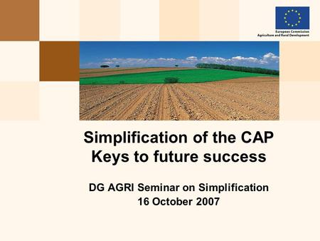DG AGRI Seminar on Simplification 16 October 2007 Simplification of the CAP Keys to future success.