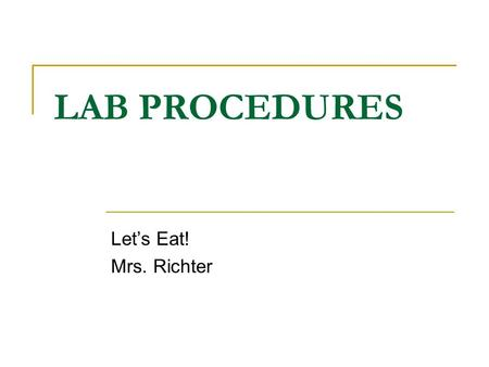 LAB PROCEDURES Let's Eat! Mrs. Richter. DAY BEFORE LAB: Read through the recipe. Fill in Plan of Action neatly and thoroughly. Every student in class.