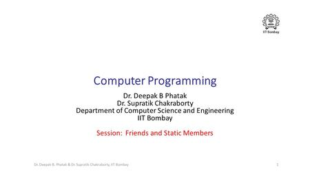 IIT Bombay Computer Programming Dr. Deepak B Phatak Dr. Supratik Chakraborty Department of Computer Science and Engineering IIT Bombay Session: Friends.