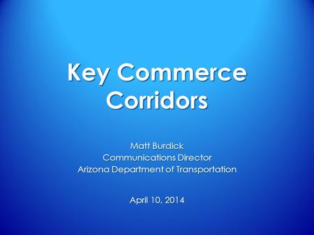 Key Commerce Corridors April 10, 2014 Matt Burdick Communications Director Arizona Department of Transportation.