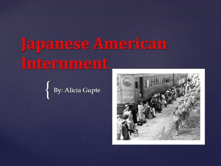 { Japanese American Internment By: Alicia Gupte.  Anti-Japanese sentiments have existed in America for several decades prior to the attack on Pearl Harbor.
