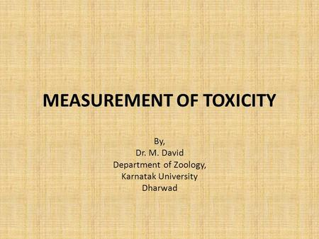 MEASUREMENT OF TOXICITY By, Dr. M. David Department of Zoology, Karnatak University Dharwad.