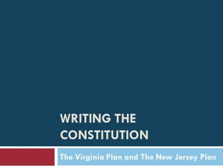 WRITING THE CONSTITUTION The Virginia Plan and The New Jersey Plan.