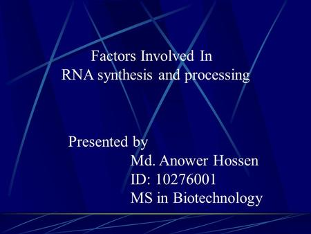 Factors Involved In RNA synthesis and processing Presented by Md. Anower Hossen ID: 10276001 MS in Biotechnology.