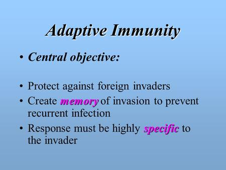 Adaptive Immunity Central objective: Protect against foreign invaders memoryCreate memory of invasion to prevent recurrent infection specificResponse.