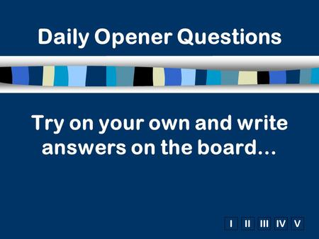 IIIIIIIVV Try on your own and write answers on the board… Daily Opener Questions.