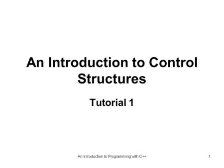 An Introduction to Programming with C++1 An Introduction to Control Structures Tutorial 1.