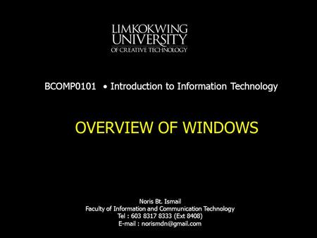OVERVIEW OF WINDOWS BCOMP0101 Introduction to Information Technology Noris Bt. Ismail Faculty of Information and Communication Technology Tel : 603 8317.