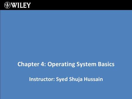 Instructor: Syed Shuja Hussain Chapter 4: Operating System Basics.
