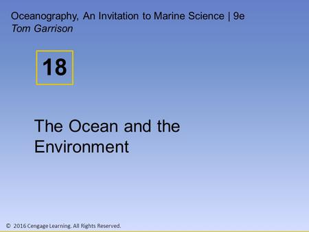 © 2016 Cengage Learning. All Rights Reserved. 18 Oceanography, An Invitation to Marine Science | 9e Tom Garrison The Ocean and the Environment.