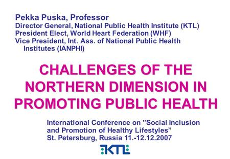 Pekka Puska, Professor Director General, National Public Health Institute (KTL) President Elect, World Heart Federation (WHF) Vice President, Int. Ass.