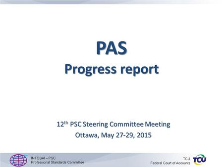 PAS Progress report 12 th PSC Steering Committee Meeting Ottawa, May 27-29, 2015 INTOSAI – PSC Professional Standards Committee TCU Federal Court of Accounts.