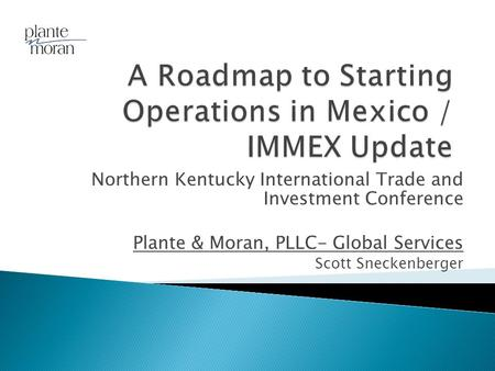 Northern Kentucky International Trade and Investment Conference Plante & Moran, PLLC- Global Services Scott Sneckenberger.