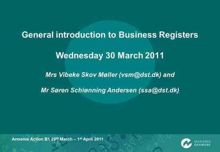Armenia Action B1 28 th March – 1 st April 2011 General introduction to Business Registers Wednesday 30 March 2011 Mrs Vibeke Skov Møller
