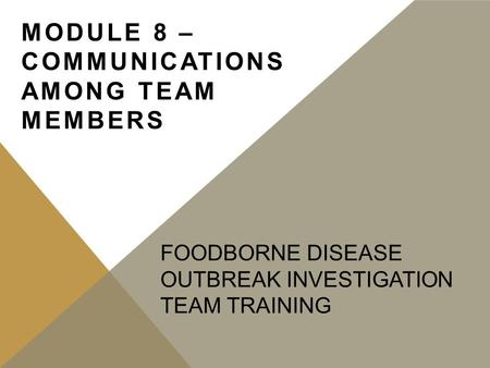 FOODBORNE DISEASE OUTBREAK INVESTIGATION TEAM TRAINING MODULE 8 – COMMUNICATIONS AMONG TEAM MEMBERS.