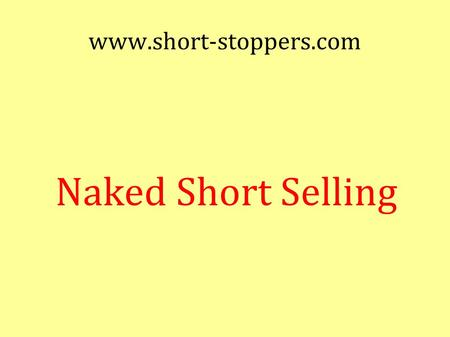 Www.short-stoppers.com Naked Short Selling. Disclaimer Stock speculation is very risky Do not trade with more than you can afford to lose. Seek professional.
