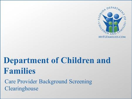 Department of Children and Families Care Provider Background Screening Clearinghouse.