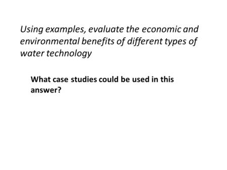 Using examples, evaluate the economic and environmental benefits of different types of water technology What case studies could be used in this answer?