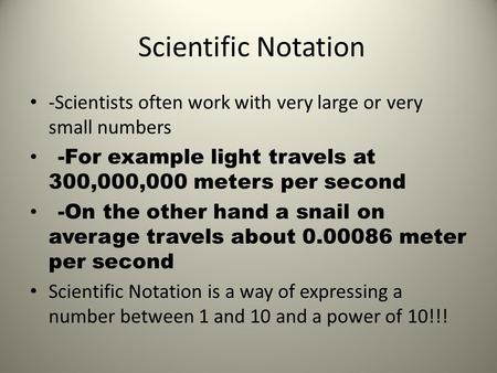Scientific Notation -Scientists often work with very large or very small numbers -For example light travels at 300,000,000 meters per second -On the other.