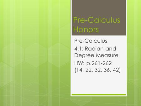 Pre-Calculus Honors Pre-Calculus 4.1: Radian and Degree Measure HW: p.261-262 (14, 22, 32, 36, 42)