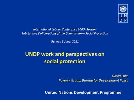 International Labour Conference 100th Session Substantive Deliberations of the Committee on Social Protection Geneva 3 June, 2011 UNDP work and perspectives.