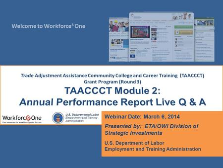 Welcome to Workforce 3 One U.S. Department of Labor Employment and Training Administration Webinar Date: March 6, 2014 Presented by: ETA/OWI Division of.