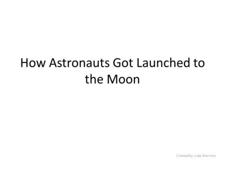 How Astronauts Got Launched to the Moon Created by: Luke Sharman.