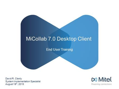 MiCollab 7.0 Desktop Client David R. Clardy System Implementation Specialist August 18 th, 2015 End User Training.