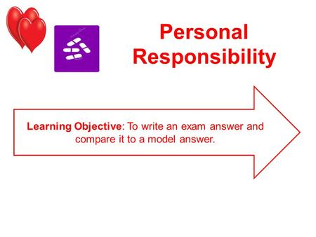 Personal Responsibility Learning Objective: To write an exam answer and compare it to a model answer.
