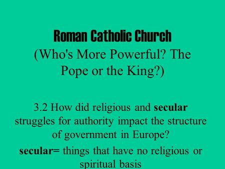 Roman Catholic Church (Who's More Powerful? The Pope or the King?) 3.2 How did religious and secular struggles for authority impact the structure of government.