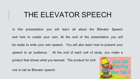 THE ELEVATOR SPEECH In this presentation you will learn all about the Elevator Speech and how to create your own. At the end of the presentation you will.