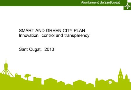 SMART AND GREEN CITY PLAN Innovation, control and transparency Sant Cugat, 2013.