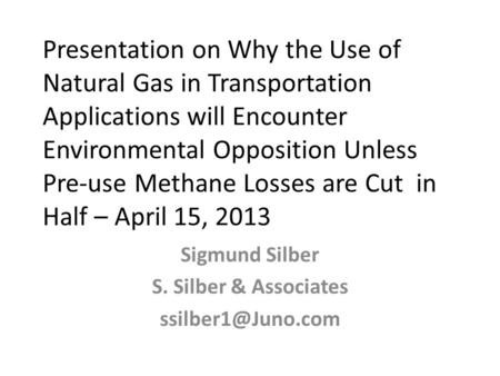 Presentation on Why the Use of Natural Gas in Transportation Applications will Encounter Environmental Opposition Unless Pre-use Methane Losses are Cut.