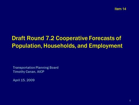 1 Draft Round 7.2 Cooperative Forecasts of Population, Households, and Employment Transportation Planning Board Timothy Canan, AICP April 15, 2009 Item.