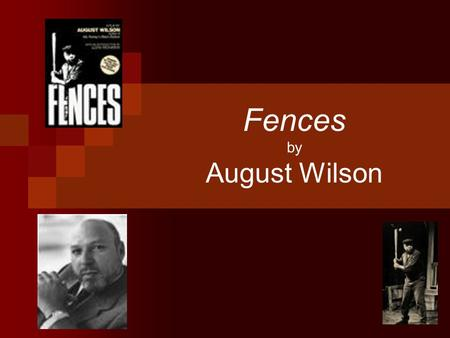 Fences by August Wilson. August Wilson Born 1945 in the slums of Pittsburgh, PA Died October 2, 2005 of liver cancer Dad: Frederick August— a baker who.