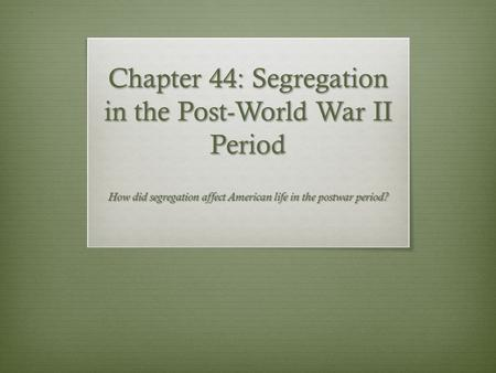 Chapter 44: Segregation in the Post-World War II Period How did segregation affect American life in the postwar period?