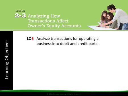 Learning Objectives © 2014 Cengage Learning. All Rights Reserved. LO5 Analyze transactions for operating a business into debit and credit parts.