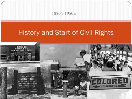 1880's-1950's History and Start of Civil Rights. A Nation Divided Racial Segregation was a common and a forced way of life Blacks were told to believe.