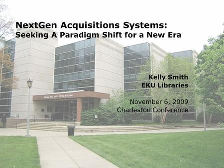 NextGen Acquisitions Systems: Seeking A Paradigm Shift for a New Era Kelly Smith EKU Libraries November 6, 2009 Charleston Conference.