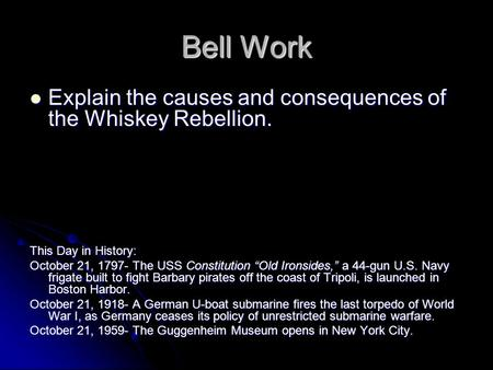 Bell Work Explain the causes and consequences of the Whiskey Rebellion. Explain the causes and consequences of the Whiskey Rebellion. This Day in History: