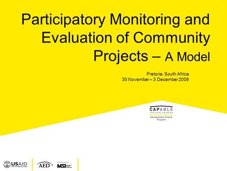 Participatory Monitoring and Evaluation of Community Projects – A Model Pretoria, South Africa 30 November – 3 December 2009.