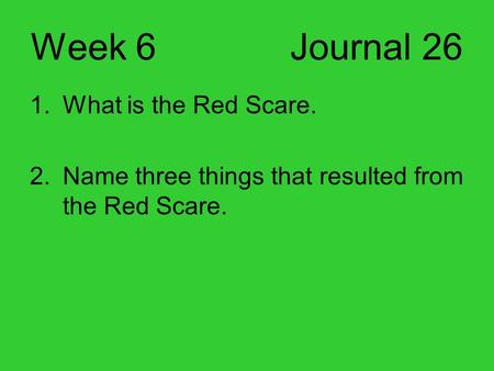 Week 6 Journal 26 1.What is the Red Scare. 2.Name three things that resulted from the Red Scare.