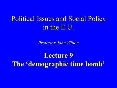 Political Issues and Social Policy in the E.U. Professor John Wilton Lecture 9 The 'demographic time bomb'