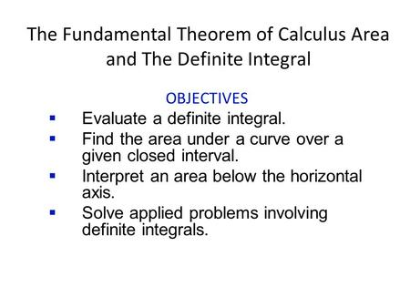 The Fundamental Theorem of Calculus Area and The Definite Integral OBJECTIVES  Evaluate a definite integral.  Find the area under a curve over a given.