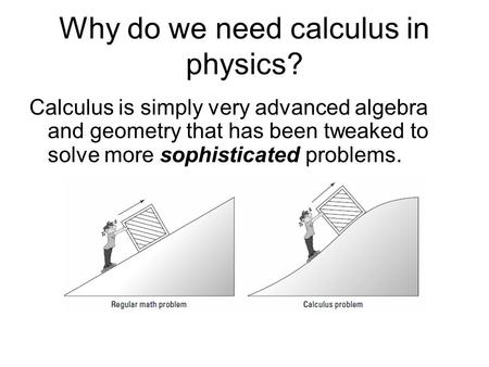 Why do we need calculus in physics? Calculus is simply very advanced algebra and geometry that has been tweaked to solve more sophisticated problems.