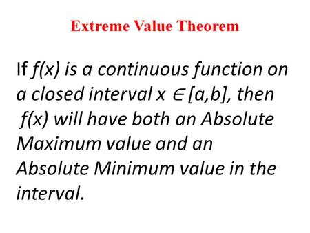 If f(x) is a continuous function on a closed interval x ∈ [a,b], then f(x) will have both an Absolute Maximum value and an Absolute Minimum value in the.