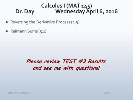 Wednesday, April 6, 2016MAT 145 Please review TEST #3 Results and see me with questions!